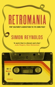 Retromania: Pop Culture's Addiction to its Own Past - Pop Culture's Addiction to its Own Past ebook by Simon Reynolds