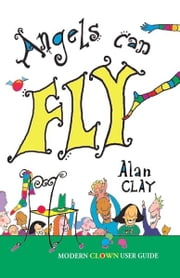 Angels Can Fly a Modern Clown User Guide ebook by Alan Clay