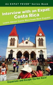 Interview with an Expat: Costa Rica, Learn About Costa Rica from Real Expats! - Expatriate and Escape the Rat Race! An Expat Fever™ Series Book ebook by Manny Serrato
