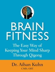 Brain Fitness - The Easy Way of Keeping Your Mind Sharp Through Qigong ebook by Aihan Kuhn