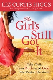 The Girl's Still Got It - Take a Walk with Ruth and the God Who Rocked Her World ebook by Liz Curtis Higgs
