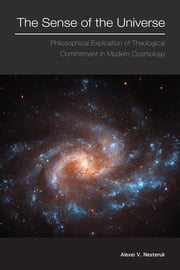 The Sense of the Universe - Philosophical Explication of the Theological Commitment in Modern Cosmology ebook by Alexei V. Nesteruk