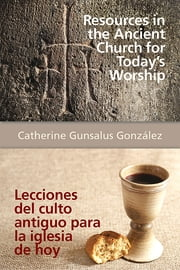 Resources in the Ancient Church for Today's Worship AETH - Lecciones del culto antiguo para la iglesia de hoy AETH ebook by Catherine Gunsalus González