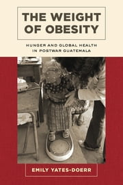 The Weight of Obesity - Hunger and Global Health in Postwar Guatemala ebook by Emily Yates-Doerr