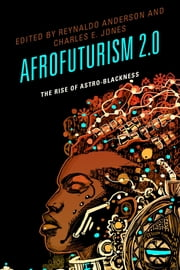 Afrofuturism 2.0 - The Rise of Astro-Blackness ebook by Reynaldo Anderson,Charles E. Jones,Tiffany E. Barber,Nettrice Gaskins,Ricardo Guthrie,Grace Gipson,Ken McLeod,tobias c. van Veen,Andrew Rollins,Lonny Avi Brooks,David DeIuliis,Jeff Lohr,Esther Jones,Qiana Whitted