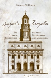 Joseph's Temples - The Dynamic Relationship between Freemasonry and Mormonism ebook by Michael W Homer