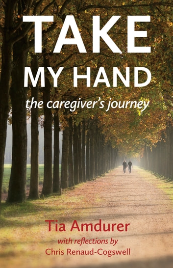 Take My Hand - The Caregiver's Journey ebook by Tia Amdurer,Chris Renaud-Cogswell