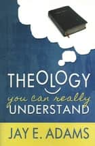 Theology You Can Really Understand ebook by Jay E. Adams