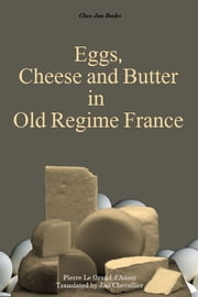 Eggs, Cheese and Butter in Old Regime France ebook by Pierre Jean-Baptiste Le Grand d'Aussy,Jim Chevallier