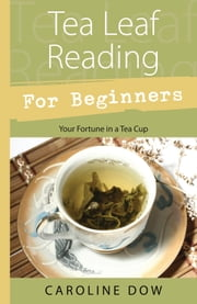 Tea Leaf Reading For Beginners: Your Fortune in a Tea Cup - Your Fortune in a Tea Cup ebook by Caroline Dow