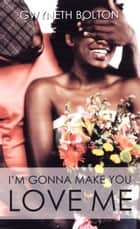 I'm Gonna Make You Love Me ebook by Gwyneth Bolton