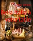 Bella Italia à votre table ebook by Peter Lehman