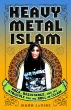 Heavy Metal Islam - Rock, Resistance, and the Struggle for the Soul of Islam ebook by Mark LeVine