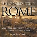 The Ancient City of Rome - Ancient History Grade 6 | Children's Ancient History ebook by Baby Professor
