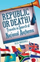 Republic or Death! - Travels in Search of National Anthems ebook by Alex Marshall