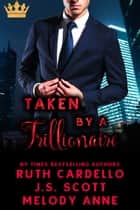 Taken By a Trillionaire ebook by Melody Anne, Ruth Cardello, J.S. Scott