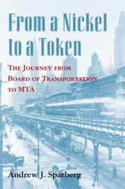 From a Nickel to a Token: The Journey from Board of Transportation to MTA ebook by Andrew J. Sparberg