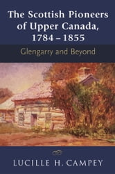 The Scottish Pioneers of Upper Canada, 1784-1855 - Glengarry and Beyond ebook by Lucille H. Campey