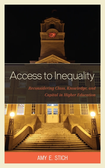 Access to Inequality - Reconsidering Class, Knowledge, and Capital in Higher Education ebook by Amy E. Stich