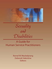 Sexuality and Disabilities - A Guide for Human Service Practitioners ebook by Deborah P Valentine,Romel W Mackelprang