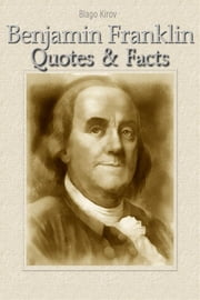 Benjamin Franklin: Quotes & Facts ebook by Blago Kirov