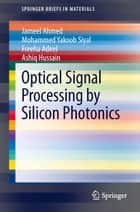 Optical Signal Processing by Silicon Photonics ebook by Jameel Ahmed, Mohammed Yakoob Siyal, Freeha Adeel,...