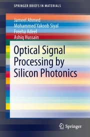 Optical Signal Processing by Silicon Photonics ebook by Jameel Ahmed,Mohammed Yakoob Siyal,Freeha Adeel,Ashiq Hussain