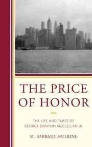 The Price of Honor - The Life and Times of George Brinton McClellan Jr. ebook by M. Barbara Mulrine
