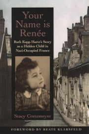 Your Name Is Renée - Ruth Kapp Hartz's Story as a Hidden Child in Nazi-Occupied France ebook by Stacy Cretzmeyer