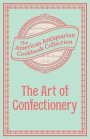 The Art of Confectionery ebook by American Antiquarian Cookbook Collection