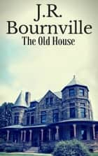 The Old House ebook by J.R. Bournville
