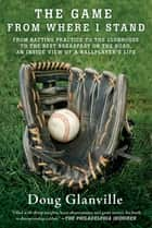 The Game from Where I Stand - From Batting Practice to the Clubhouse to the Best Breakfast on the Road, an Inside View of a Ballplayer's Life ebook by Doug Glanville