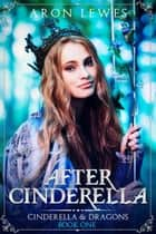 After Cinderella - Cinderella & Dragons, #1 ebook by Aron Lewes