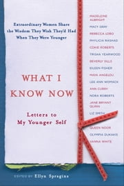 What I Know Now - Letters to My Younger Self ebook by Ellyn Spragins