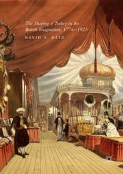 The Shaping of Turkey in the British Imagination, 1776–1923 ebook by David S. Katz