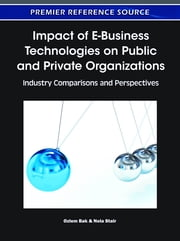 Impact of E-Business Technologies on Public and Private Organizations - Industry Comparisons and Perspectives ebook by