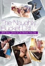 The Naughty Bucket List - 369 Sexy Dares To Do Before You Die ebook by Kourtney Jason