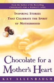 Chocolate For a Mother's Heart - Inspiring Stories That Celebrate the Spirit of Motherhood ebook by Kay Allenbaugh