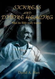 Sickness and Divine Healing - What the Bible Really Teaches ebook by David Hart