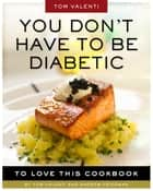 You Don't Have to be Diabetic to Love This Cookbook ebook by Andrew Friedman,Tom Valenti