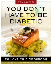 You Don't Have to be Diabetic to Love This Cookbook - 250 Amazing Dishes for People With Diabetes and Their Families and Friends ebook by Andrew Friedman, Tom Valenti