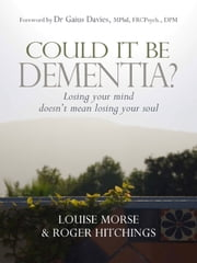 Could it be Dementia? - Losing your mind doesn't mean losing your soul ebook by Louise Morse,Roger Hitchings