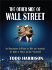 The Other Side of Wall Street - In Business It Pays to Be an Animal, In Life It Pays to Be Yourself ebook by Todd A. Harrison