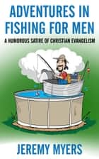 Adventures in Fishing for Men - A Humorous Satire of Christian Evangelism 電子書 by Jeremy Myers