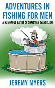 Adventures in Fishing for Men - A Humorous Satire of Christian Evangelism ebook by Jeremy Myers
