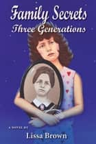 Family Secrets: Three Generations ebook by Lissa Brown
