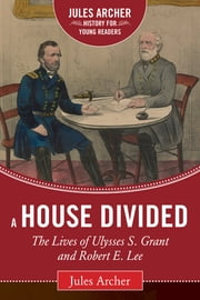 A House Divided - The Lives of Ulysses S. Grant and Robert E. Lee ebook by Jules Archer, Allen C. Guelzo