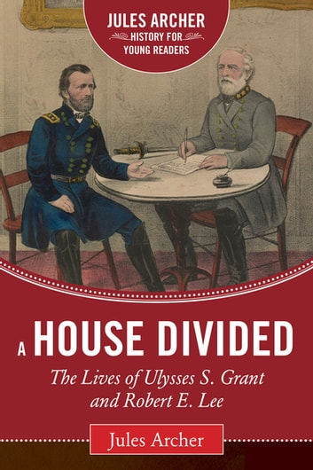 A House Divided - The Lives of Ulysses S. Grant and Robert E. Lee ebook by Jules Archer