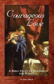 Courageous Love: A Bible Study on Holiness for Women ebook by Stacy Mitch