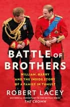 Battle of Brothers: William, Harry and the Inside Story of a Family in Tumult ebook by Robert Lacey